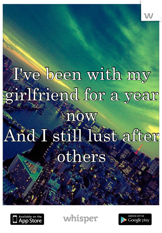I've been with my girlfriend for a year now  And I still lust after others