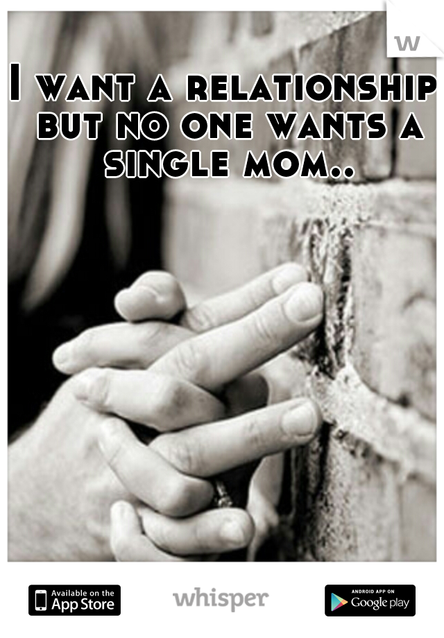 I want a relationship but no one wants a single mom..