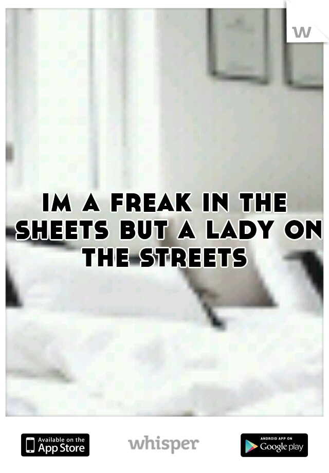 im a freak in the sheets but a lady on the streets