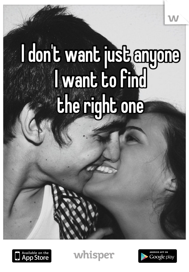 I don't want just anyone I want to find  the right one