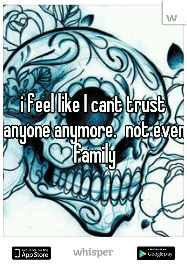 i feel like I cant trust anyone anymore. not even family
