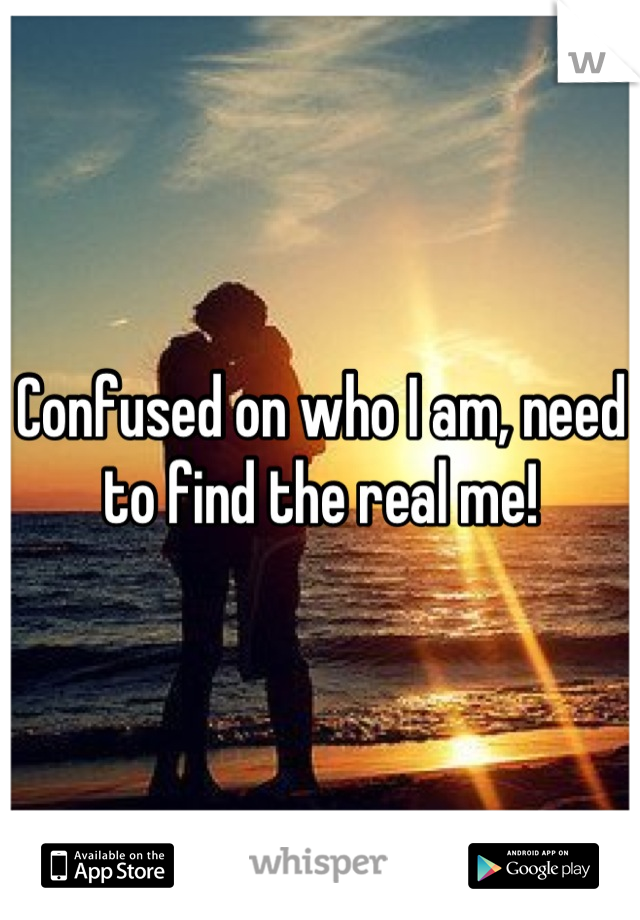 Confused on who I am, need to find the real me!