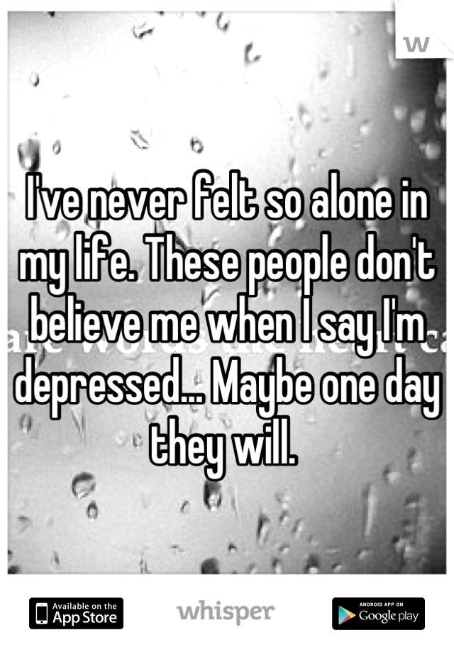 I've never felt so alone in my life. These people don't believe me when I say I'm depressed... Maybe one day they will.