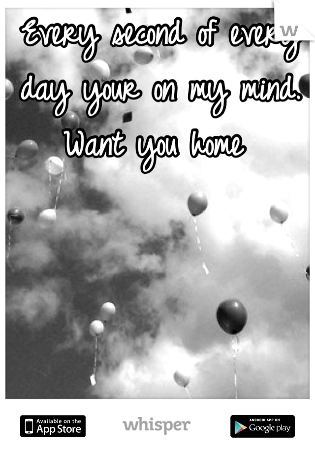 Every second of every day your on my mind. Want you home