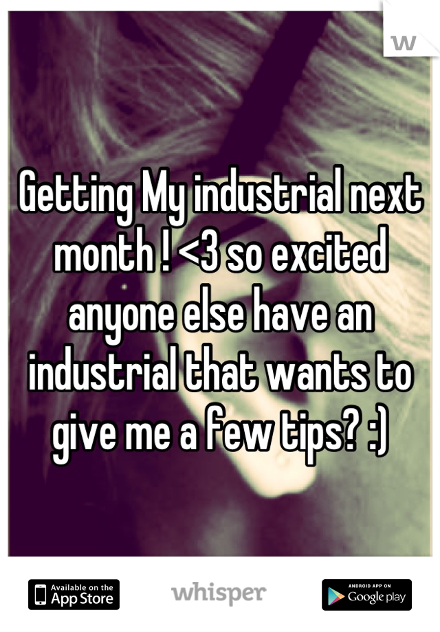 Getting My industrial next month ! <3 so excited anyone else have an industrial that wants to give me a few tips? :)
