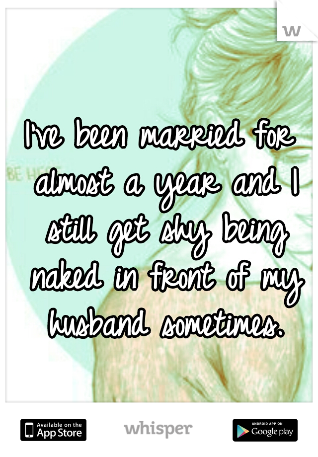 I've been married for almost a year and I still get shy being naked in front of my husband sometimes.