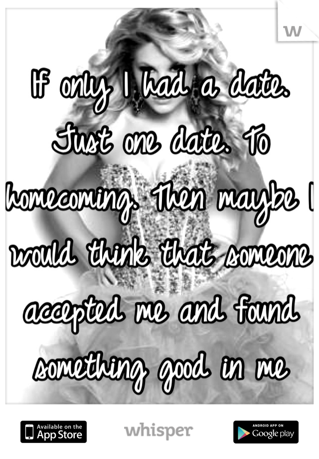 If only I had a date. Just one date. To homecoming. Then maybe I would think that someone accepted me and found something good in me