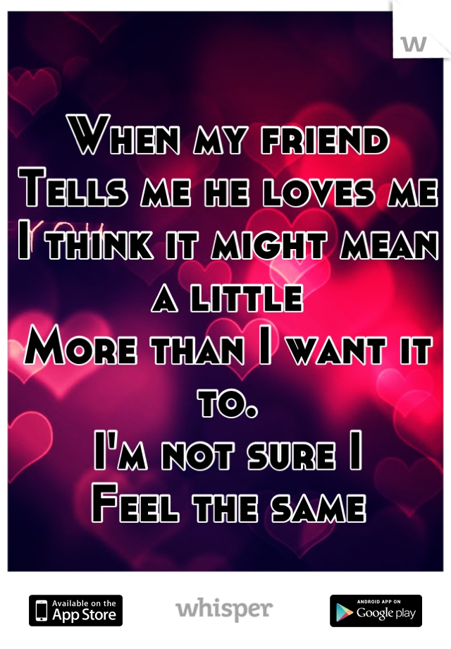 When my friend Tells me he loves me I think it might mean a little  More than I want it to. I'm not sure I Feel the same