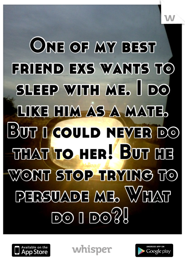 One of my best friend exs wants to sleep with me. I do like him as a mate. But i could never do that to her! But he wont stop trying to persuade me. What do i do?!