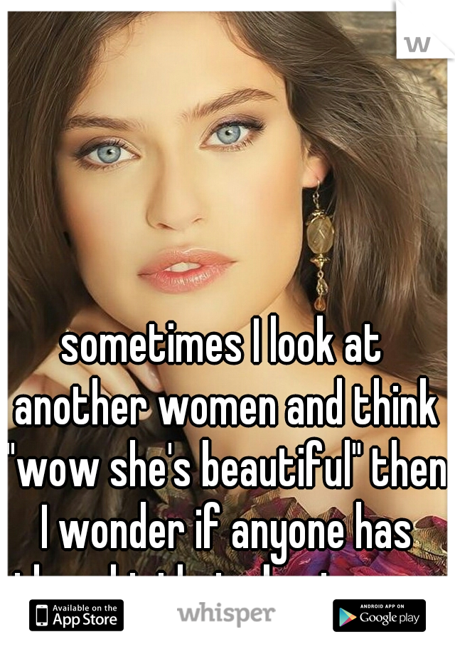 "sometimes I look at another women and think ""wow she's beautiful"" then I wonder if anyone has thought that about me ..."