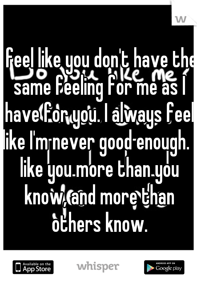 I feel like you don't have the same feeling for me as I have for you. I always feel like I'm never good enough. I like you more than you know, and more than others know.