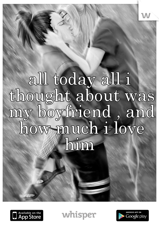 all today all i thought about was my boyfriend , and how much i love him