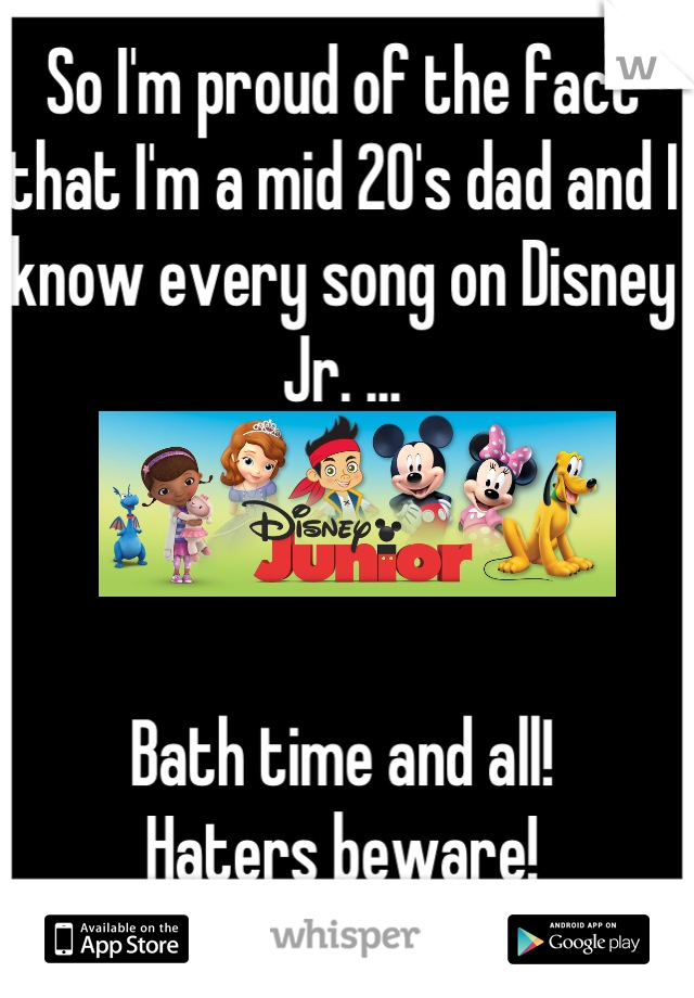 So I'm proud of the fact that I'm a mid 20's dad and I know every song on Disney Jr. ...    Bath time and all! Haters beware!
