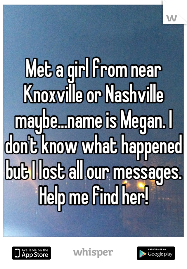 Met a girl from near Knoxville or Nashville maybe...name is Megan. I don't know what happened but I lost all our messages. Help me find her!