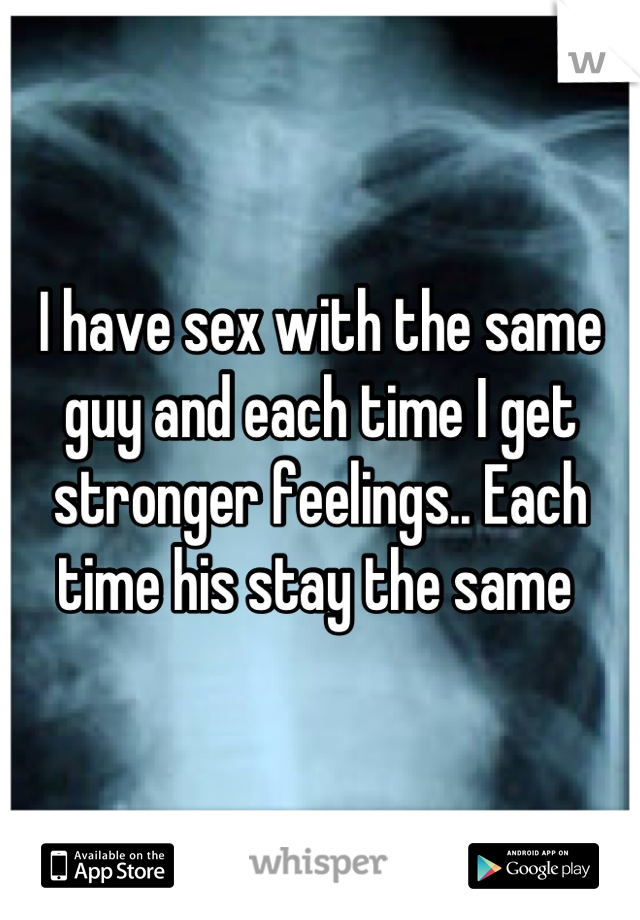 I have sex with the same guy and each time I get stronger feelings.. Each time his stay the same