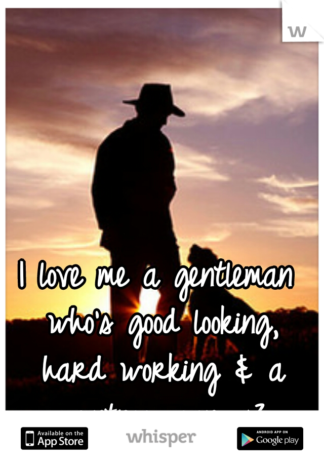 I love me a gentleman who's good looking, hard working & a country man. <3