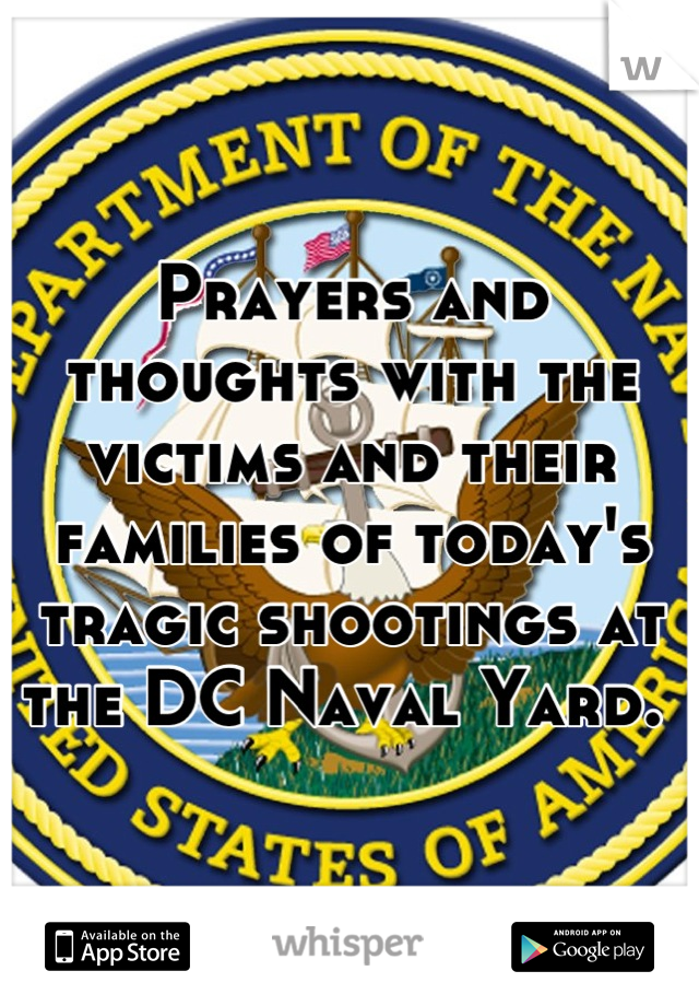 Prayers and thoughts with the victims and their families of today's tragic shootings at the DC Naval Yard.