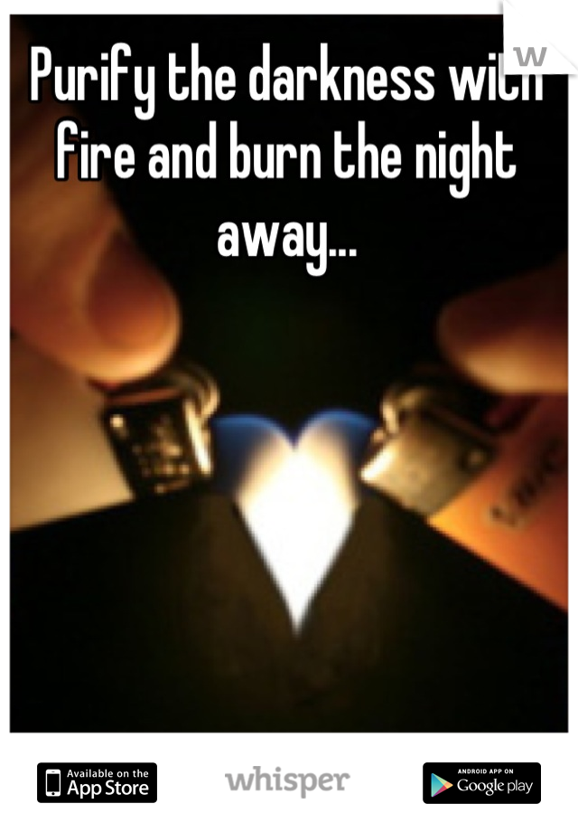Purify the darkness with fire and burn the night away...