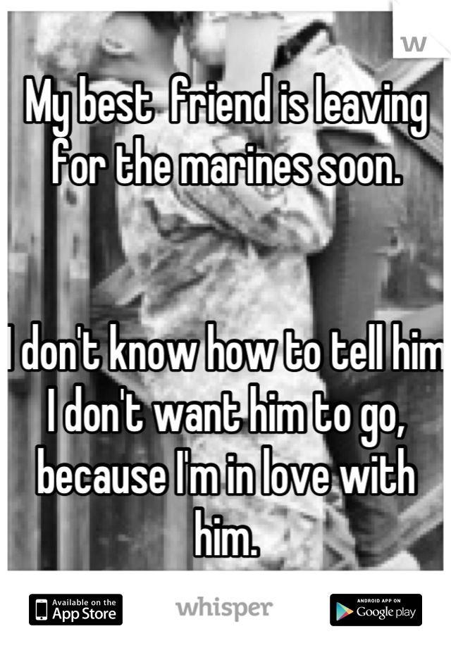 My best  friend is leaving for the marines soon.   I don't know how to tell him I don't want him to go, because I'm in love with him.