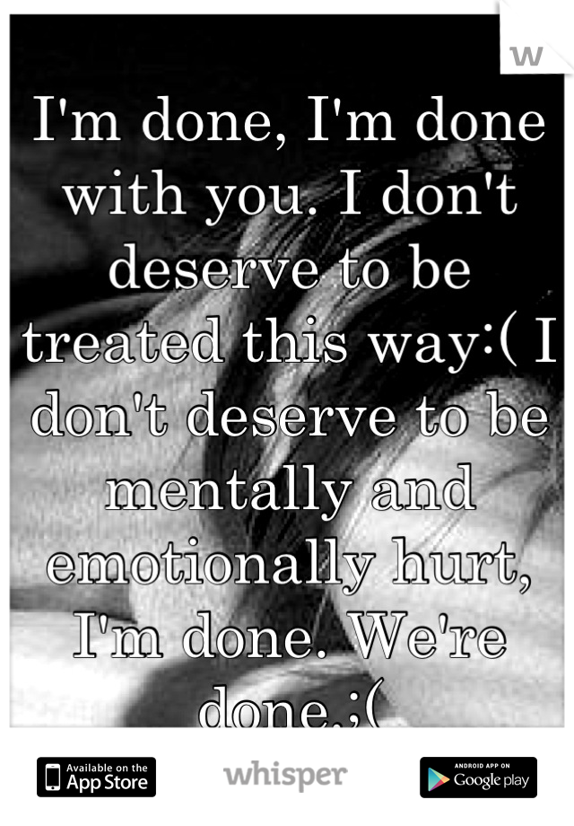 I'm done, I'm done with you. I don't deserve to be treated this way:( I don't deserve to be mentally and emotionally hurt, I'm done. We're done.;(