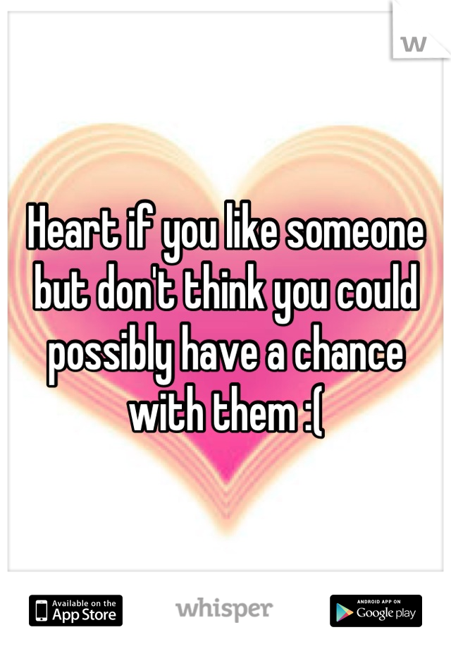 Heart if you like someone but don't think you could possibly have a chance with them :(