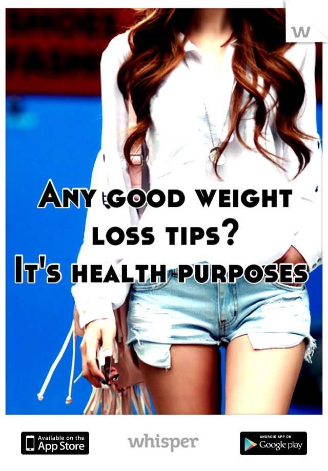Any good weight loss tips? It's health purposes