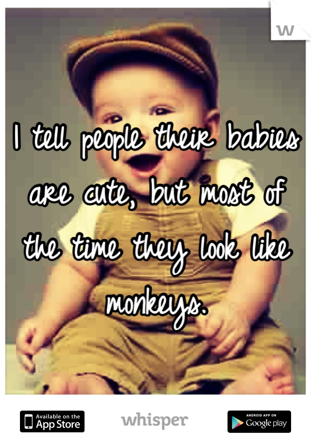 I tell people their babies are cute, but most of the time they look like monkeys.