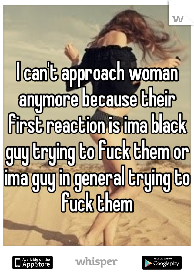 I can't approach woman anymore because their first reaction is ima black guy trying to fuck them or ima guy in general trying to fuck them