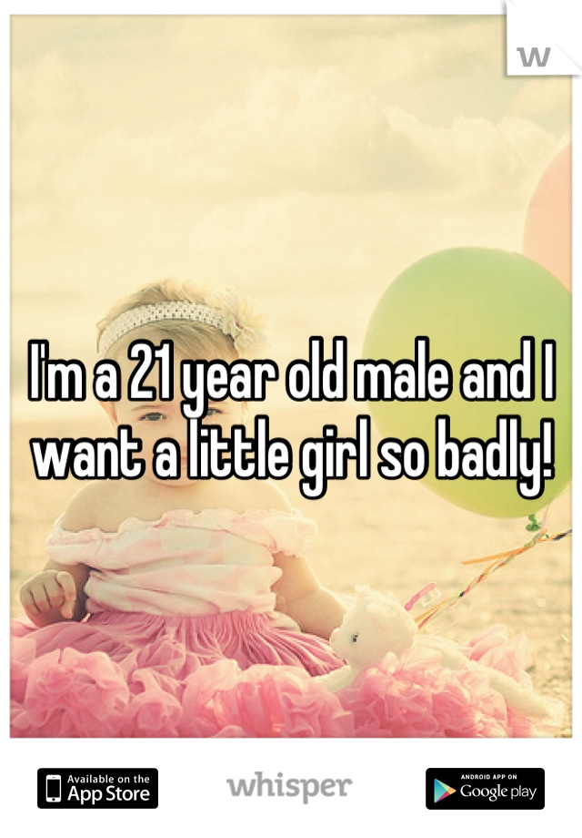 I'm a 21 year old male and I want a little girl so badly!