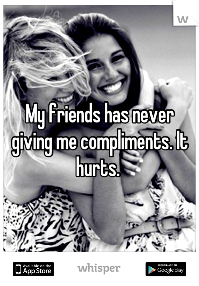 My friends has never giving me compliments. It hurts.