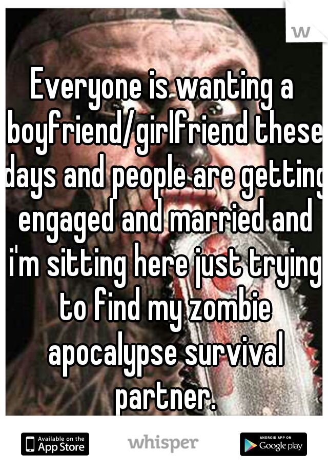 Everyone is wanting a boyfriend/girlfriend these days and people are getting engaged and married and i'm sitting here just trying to find my zombie apocalypse survival partner.