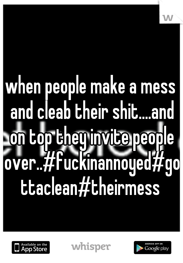 when people make a mess and cleab their shit....and on top they invite people over..#fuckinannoyed#gottaclean#theirmess