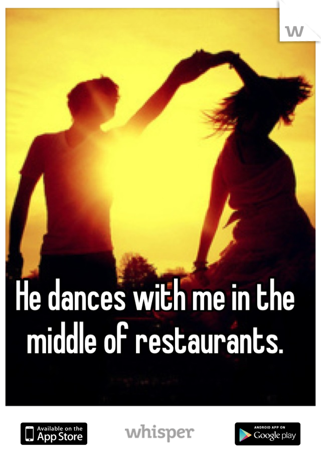 He dances with me in the middle of restaurants.