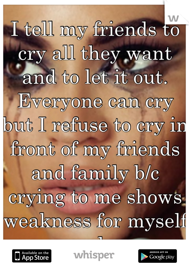 I tell my friends to cry all they want and to let it out. Everyone can cry but I refuse to cry in front of my friends and family b/c crying to me shows weakness for myself only