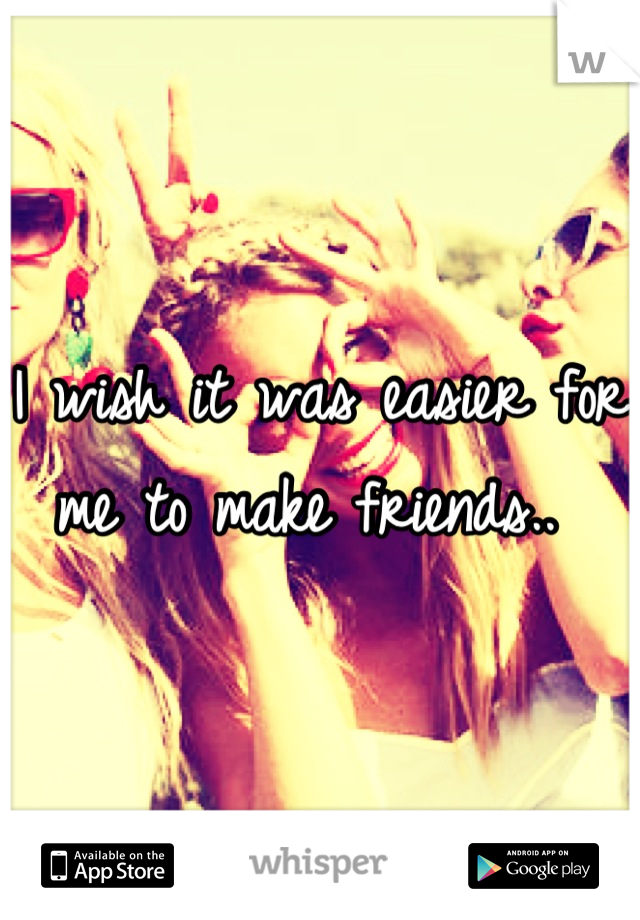 I wish it was easier for me to make friends..