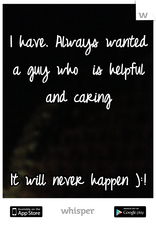 I have. Always wanted a guy who  is helpful and caring     It will never happen ):!