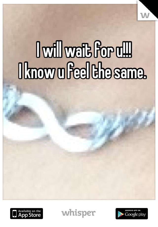 I will wait for u!!! I know u feel the same.