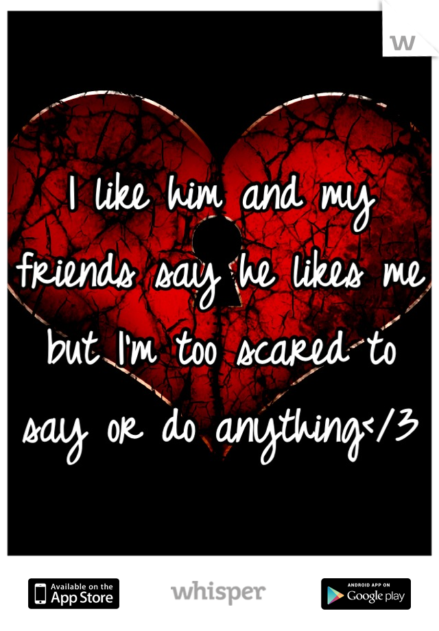 I like him and my friends say he likes me but I'm too scared to say or do anything</3