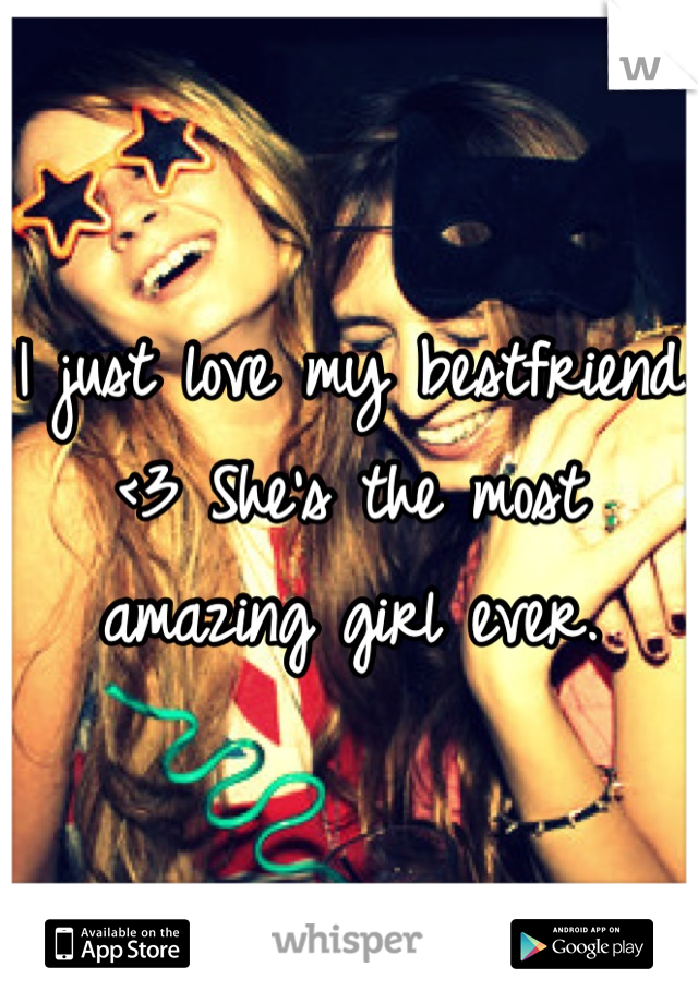 I just love my bestfriend <3 She's the most amazing girl ever.