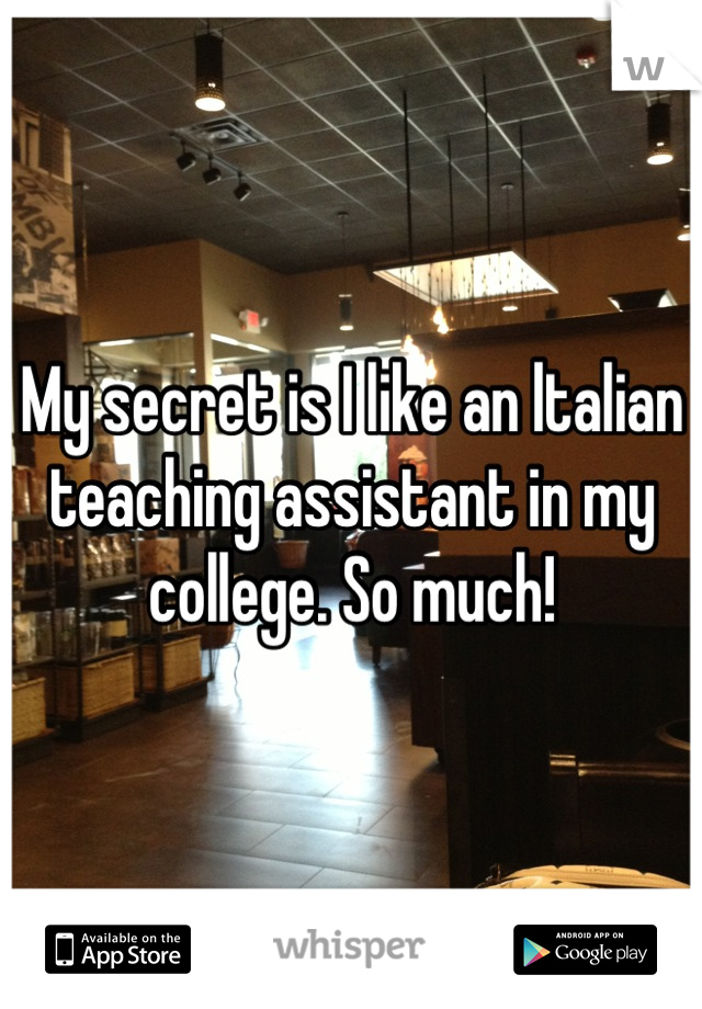 My secret is I like an ltalian teaching assistant in my college. So much!
