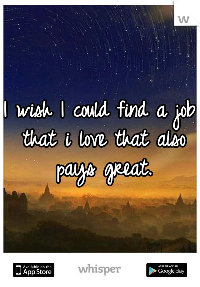 I wish I could find a job that i love that also pays great.