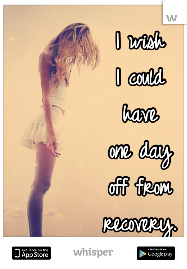 I wish I could have one day off from recovery.