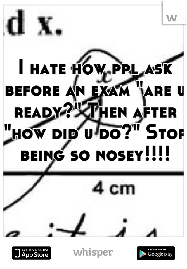 """I hate how ppl ask before an exam """"are u ready?"""" Then after """"how did u do?"""" Stop being so nosey!!!!"""