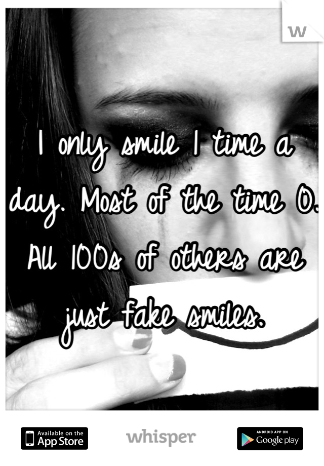 I only smile 1 time a day. Most of the time 0. All 100s of others are just fake smiles.