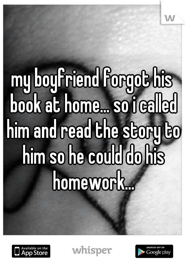my boyfriend forgot his book at home... so i called him and read the story to him so he could do his homework...