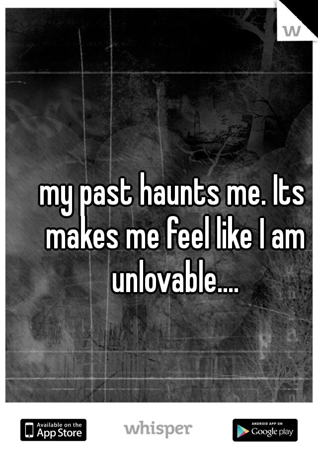 my past haunts me. Its makes me feel like I am unlovable....