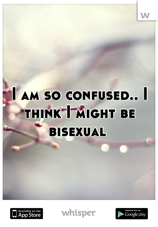I am so confused.. I think I might be bisexual