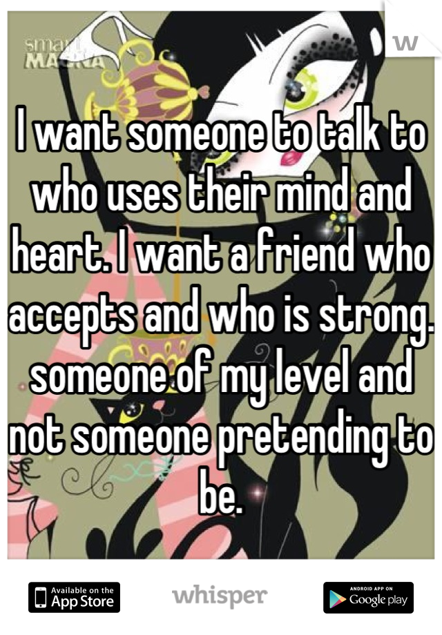 I want someone to talk to who uses their mind and heart. I want a friend who accepts and who is strong. someone of my level and not someone pretending to be.