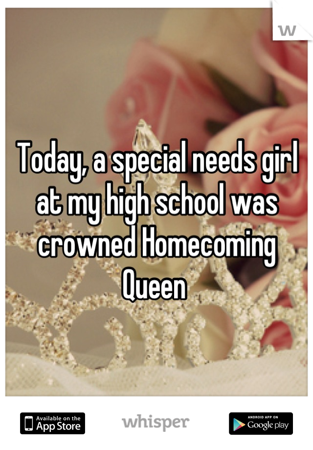Today, a special needs girl at my high school was crowned Homecoming Queen