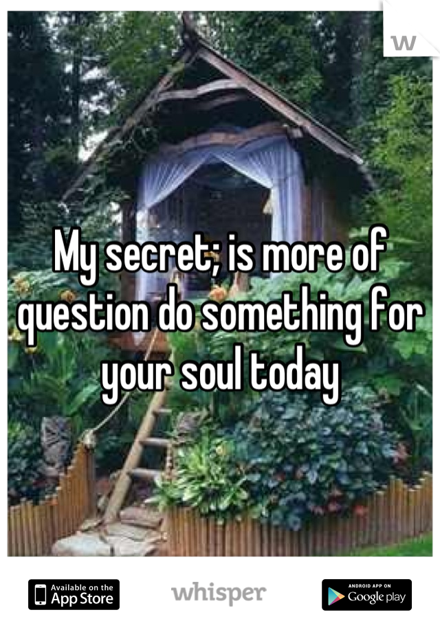 My secret; is more of question do something for your soul today